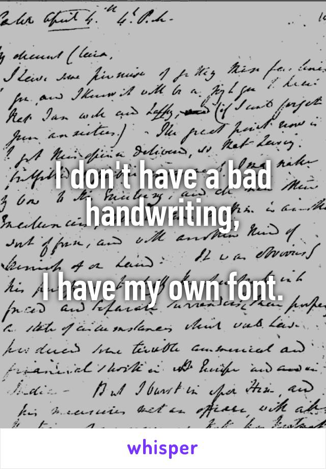 I don't have a bad handwriting,  I have my own font.