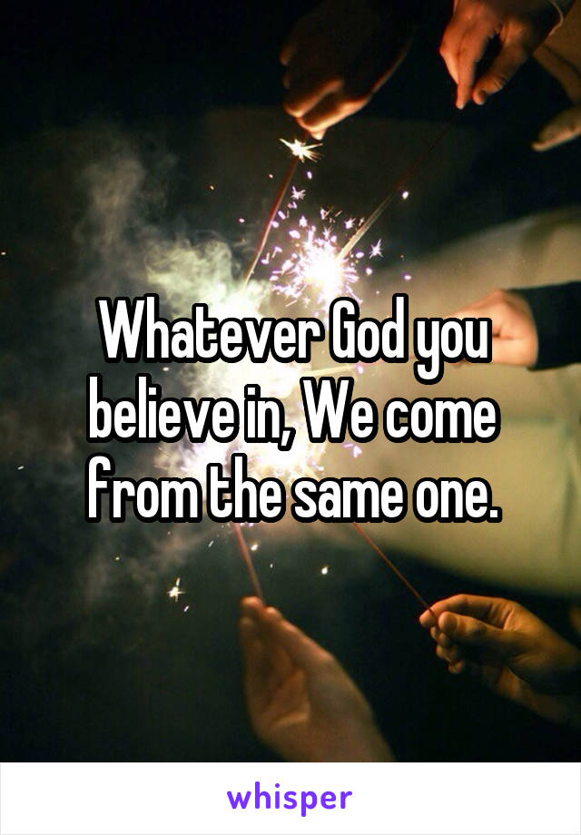 Whatever God you believe in, We come from the same one.