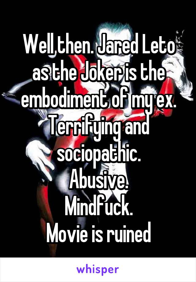 Well then. Jared Leto as the Joker is the embodiment of my ex. Terrifying and sociopathic. Abusive. Mindfuck. Movie is ruined