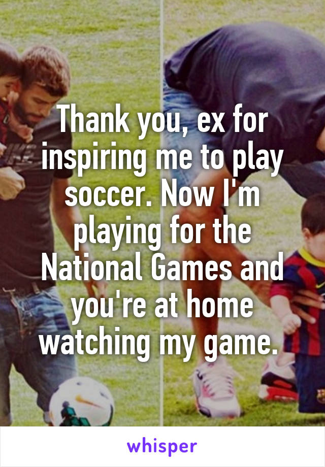 Thank you, ex for inspiring me to play soccer. Now I'm playing for the National Games and you're at home watching my game.
