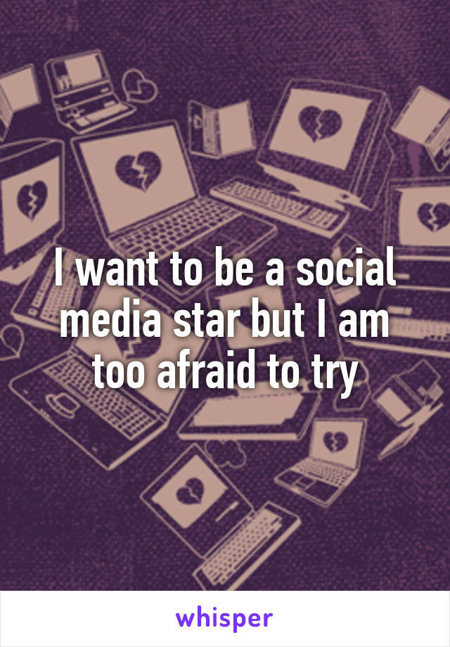 I want to be a social media star but I am too afraid to try