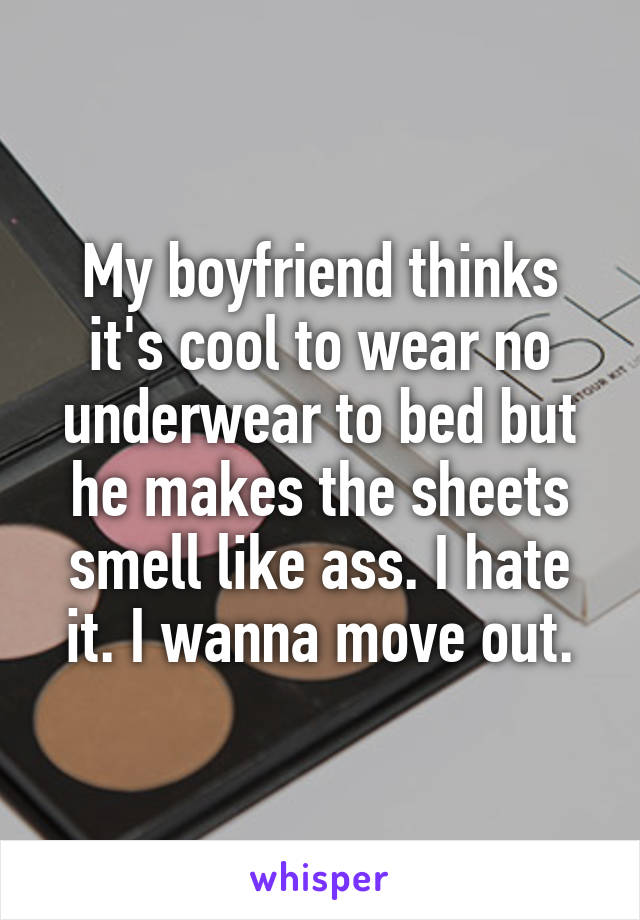 My boyfriend thinks it's cool to wear no underwear to bed but he makes the sheets smell like ass. I hate it. I wanna move out.