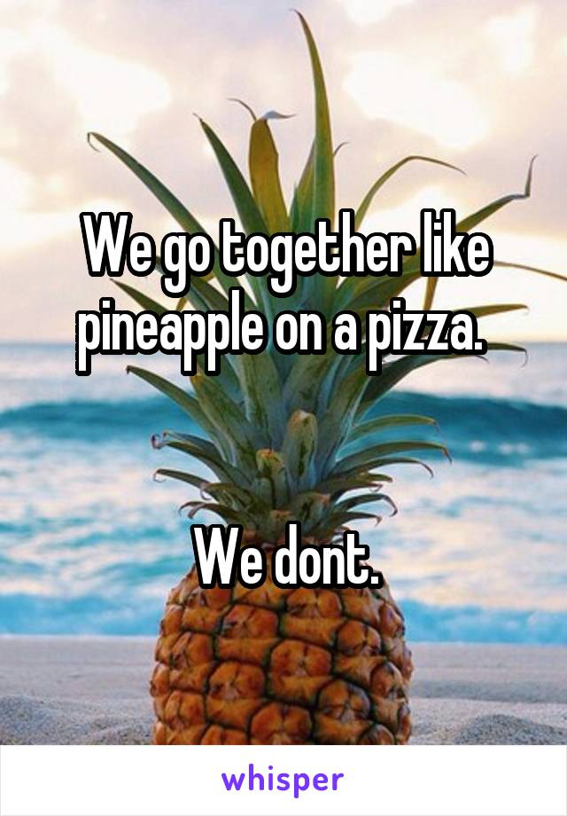 We go together like pineapple on a pizza.    We dont.