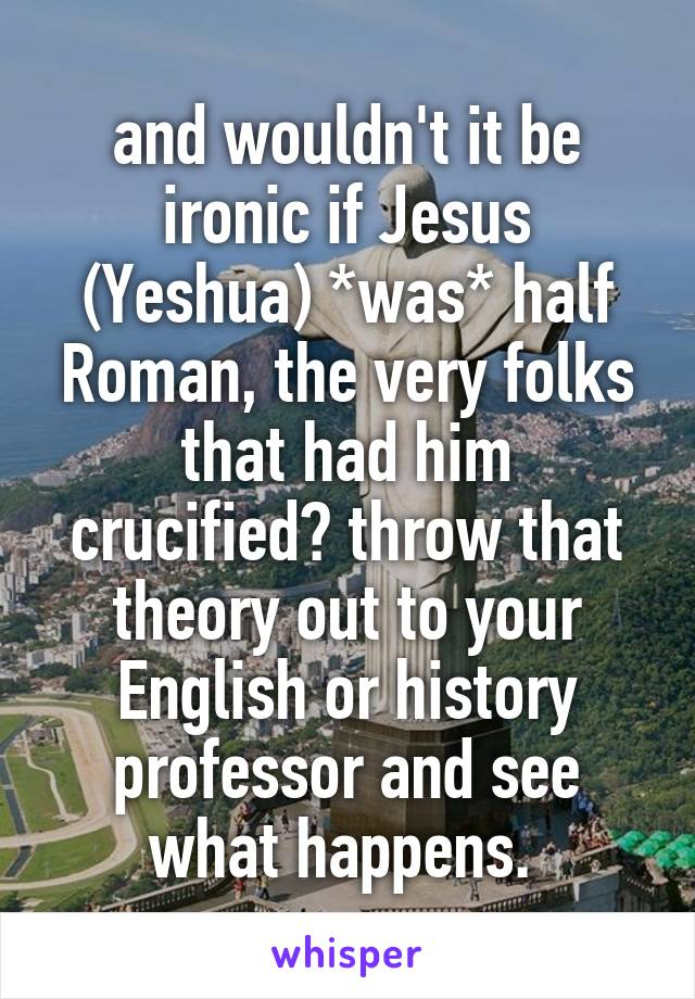 and wouldn't it be ironic if Jesus (Yeshua) *was* half Roman, the very folks that had him crucified? throw that theory out to your English or history professor and see what happens.