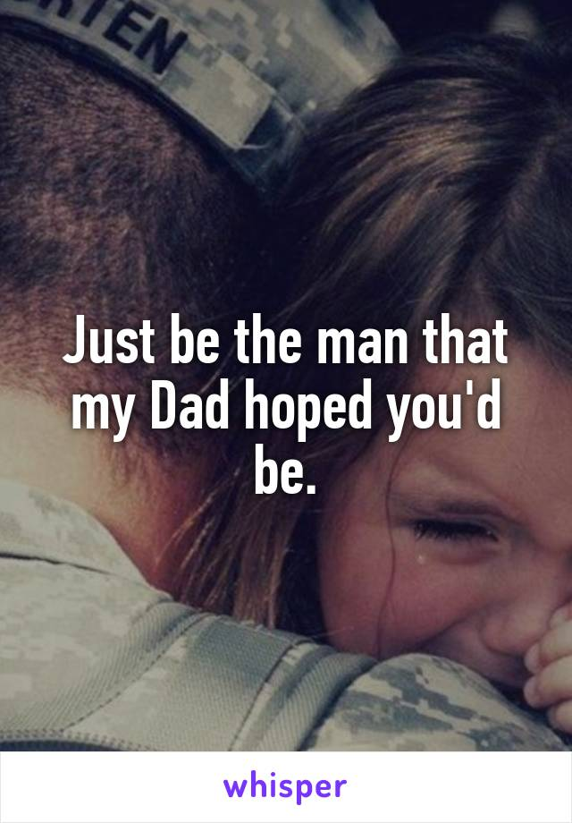 Just be the man that my Dad hoped you'd be.