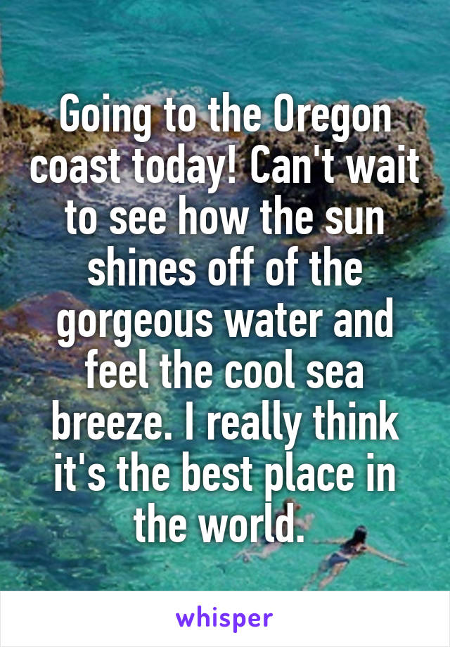 Going to the Oregon coast today! Can't wait to see how the sun shines off of the gorgeous water and feel the cool sea breeze. I really think it's the best place in the world.