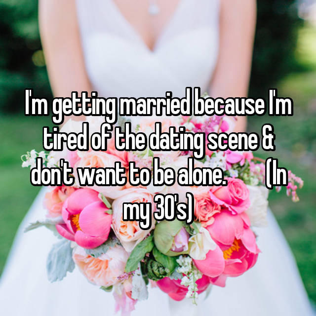 I'm getting married because I'm tired of the dating scene & don't want to be alone.         (In my 30's)