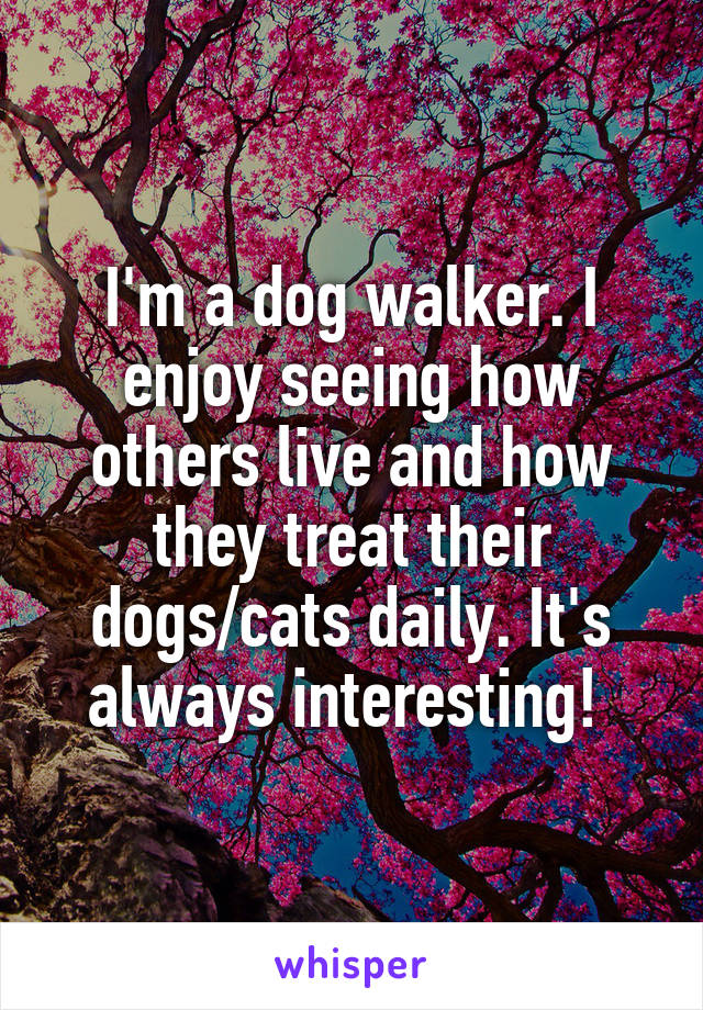 I'm a dog walker. I enjoy seeing how others live and how they treat their dogs/cats daily. It's always interesting!