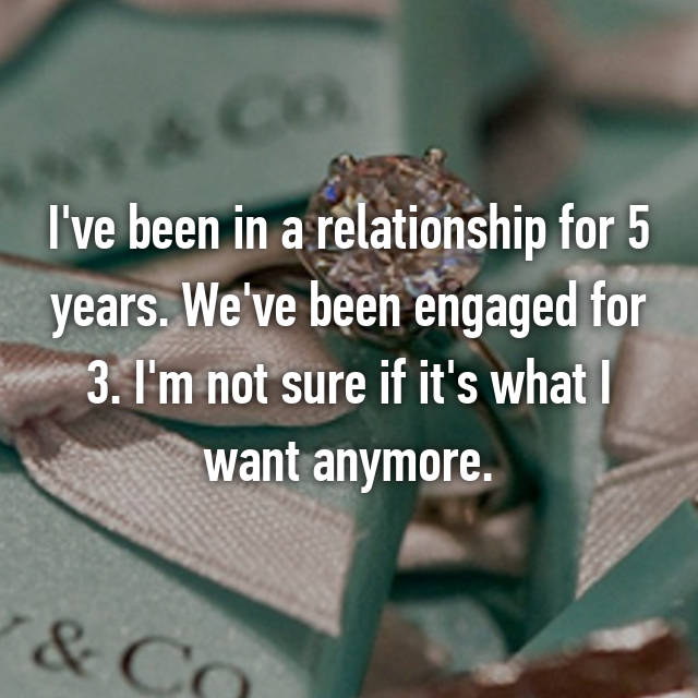 I've been in a relationship for 5 years. We've been engaged for 3. I'm not sure if it's what I want anymore.