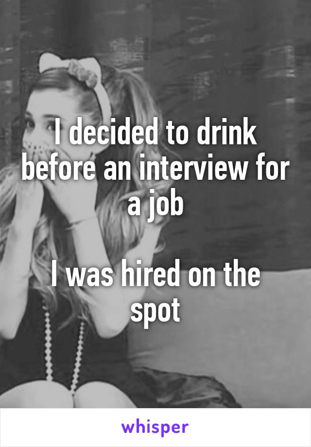 I decided to drink before an interview for a job  I was hired on the spot