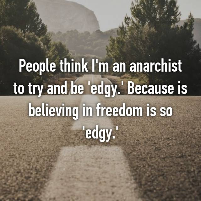 People think I'm an anarchist to try and be 'edgy.' Because is believing in freedom is so 'edgy.'