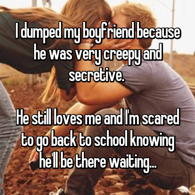 I dumped my boyfriend because he was very creepy and secretive.   He still loves me and I'm scared to go back to school knowing he'll be there waiting...