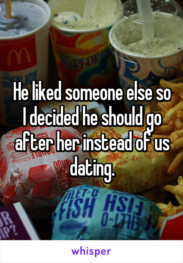 He liked someone else so I decided he should go after her instead of us dating.