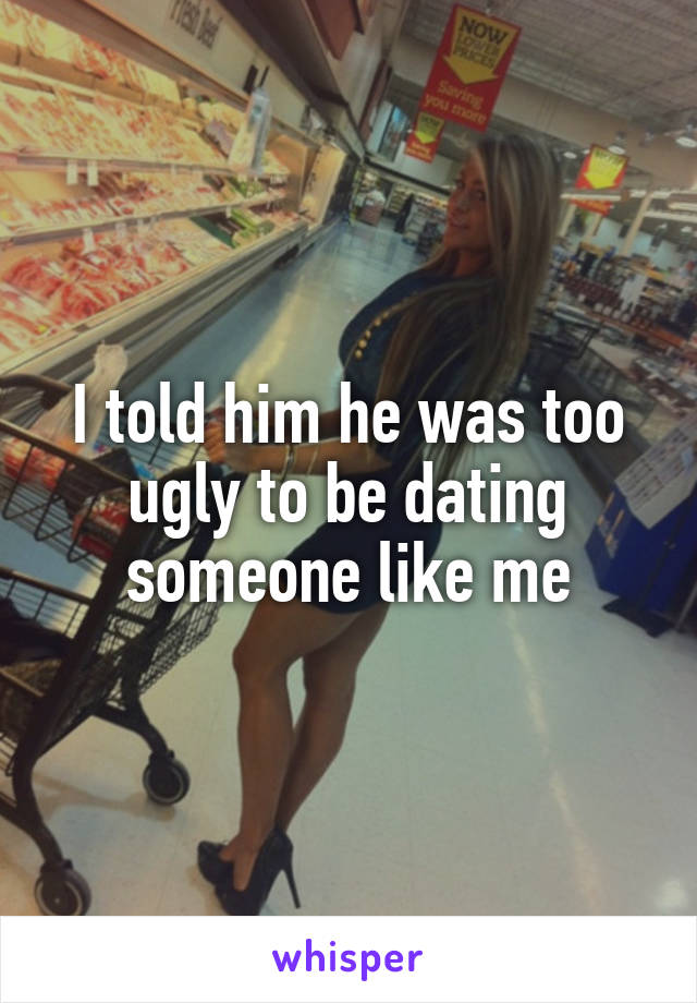 I told him he was too ugly to be dating someone like me