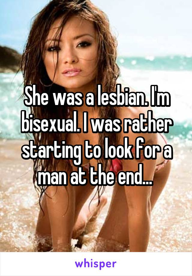 She was a lesbian. I'm bisexual. I was rather starting to look for a man at the end...