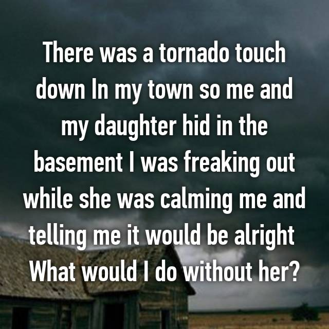 There was a tornado touch down In my town so me and my daughter hid in the basement I was freaking out while she was calming me and telling me it would be alright  What would I do without her?