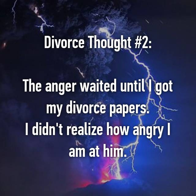 Divorce Thought #2:  The anger waited until I got my divorce papers. I didn't realize how angry I am at him.