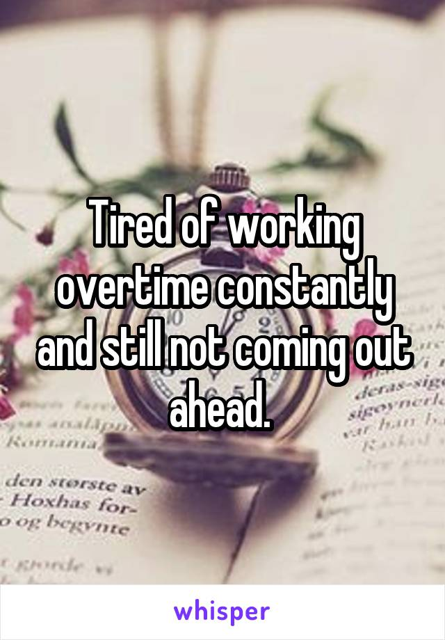 Tired of working overtime constantly and still not coming out ahead.