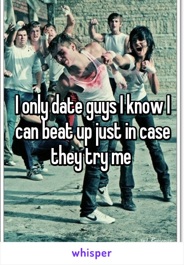 I only date guys I know I can beat up just in case they try me