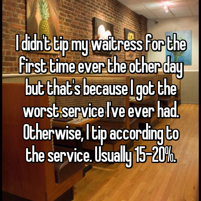 I didn't tip my waitress for the first time ever the other day but that's because I got the worst service I've ever had. Otherwise, I tip according to the service. Usually 15-20%.