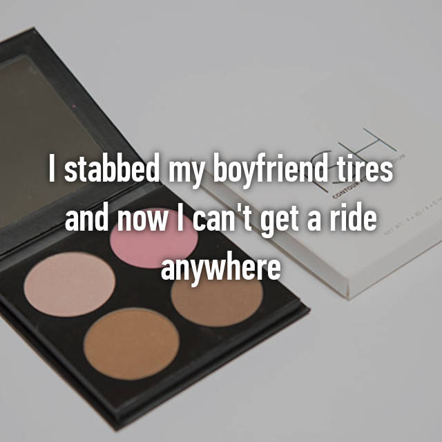 I stabbed my boyfriend tires and now I can't get a ride anywhere