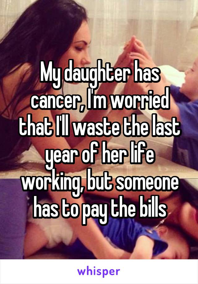 My daughter has cancer, I'm worried that I'll waste the last year of her life working, but someone has to pay the bills