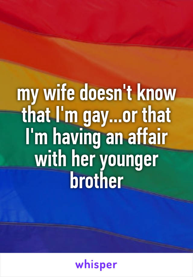 my wife doesn't know that I'm gay...or that I'm having an affair with her younger brother