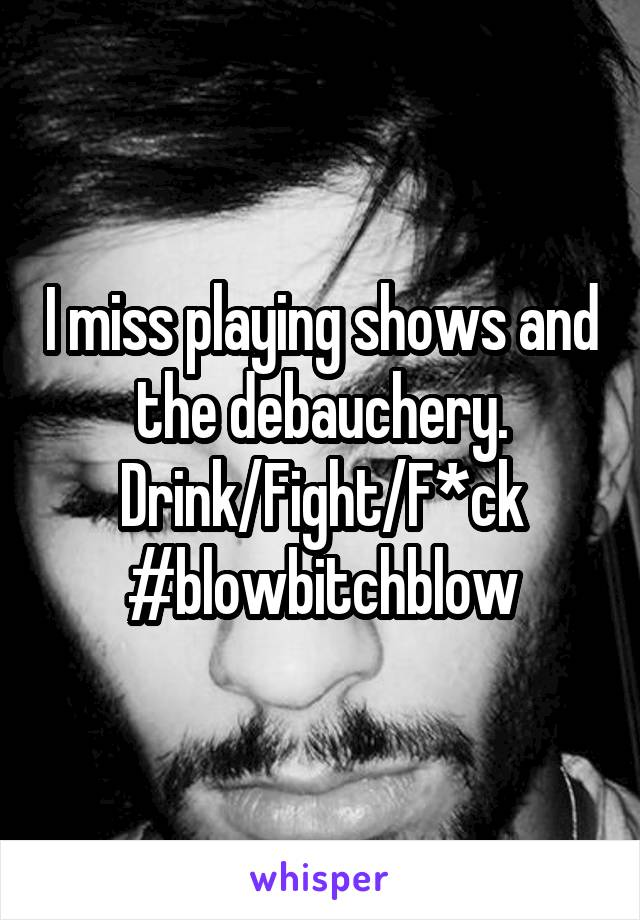 I miss playing shows and the debauchery. Drink/Fight/F*ck #blowbitchblow