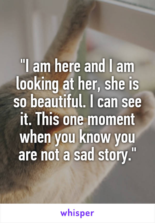 """""""I am here and I am looking at her, she is so beautiful. I can see it. This one moment when you know you are not a sad story."""""""