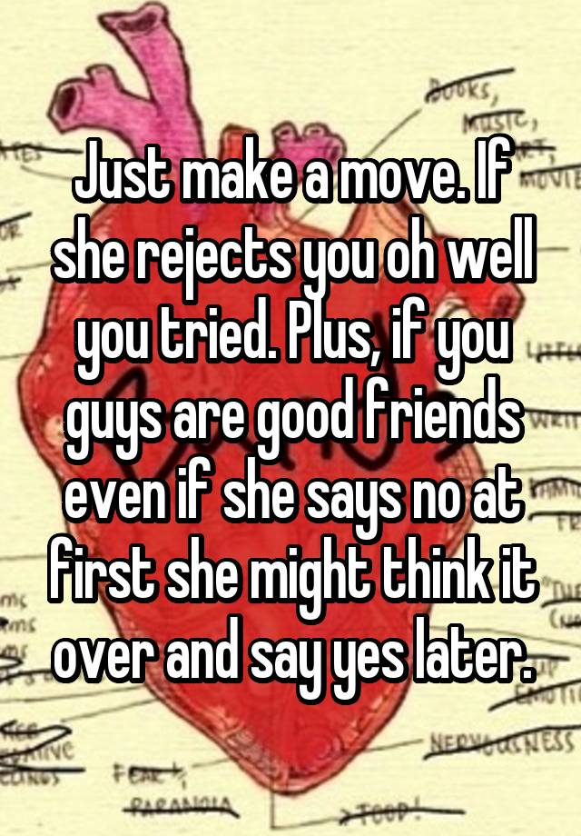Just make a move  If she rejects you oh well you tried  Plus, if you