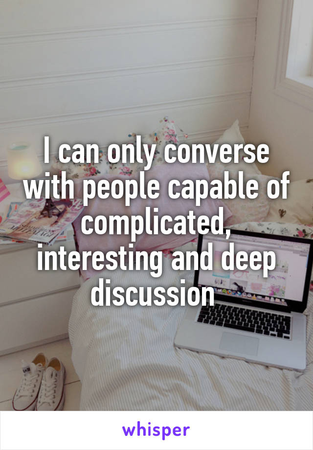 I can only converse with people capable of complicated, interesting and deep discussion