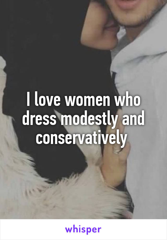 I love women who dress modestly and conservatively