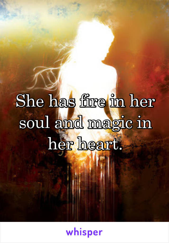 She has fire in her soul and magic in her heart.