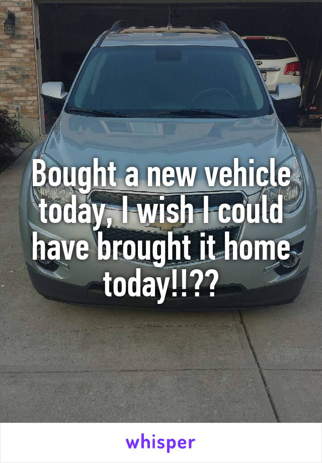Bought a new vehicle today, I wish I could have brought it home today!!😓😓
