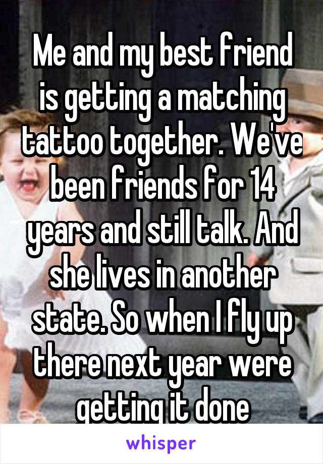 Me and my best friend is getting a matching tattoo together. We've been friends for 14 years and still talk. And she lives in another state. So when I fly up there next year were getting it done