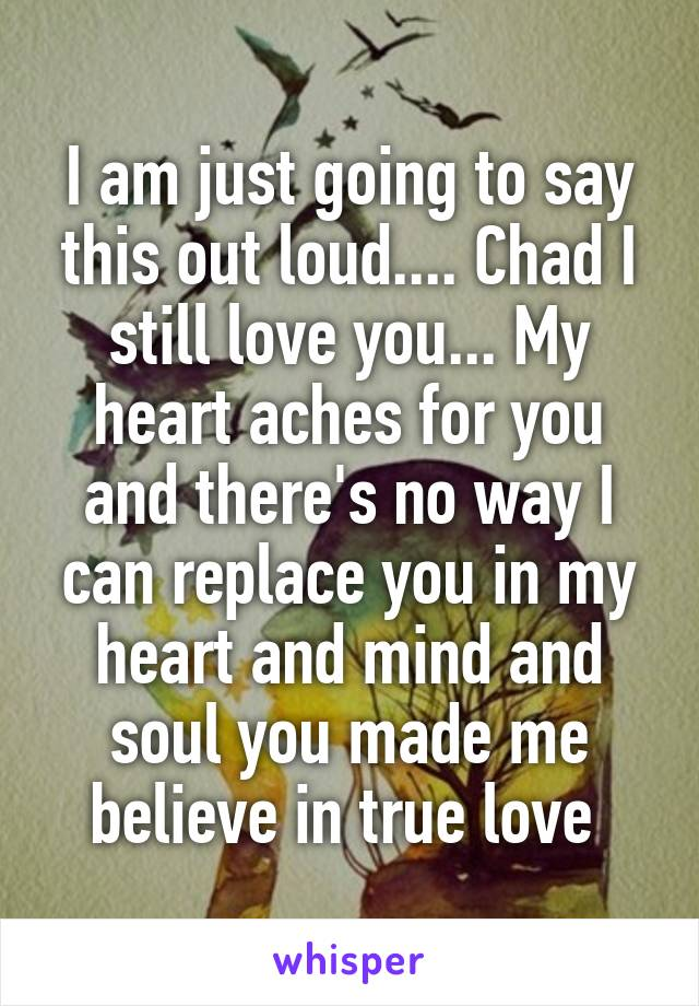 I am just going to say this out loud.... Chad I still love you... My heart aches for you and there's no way I can replace you in my heart and mind and soul you made me believe in true love
