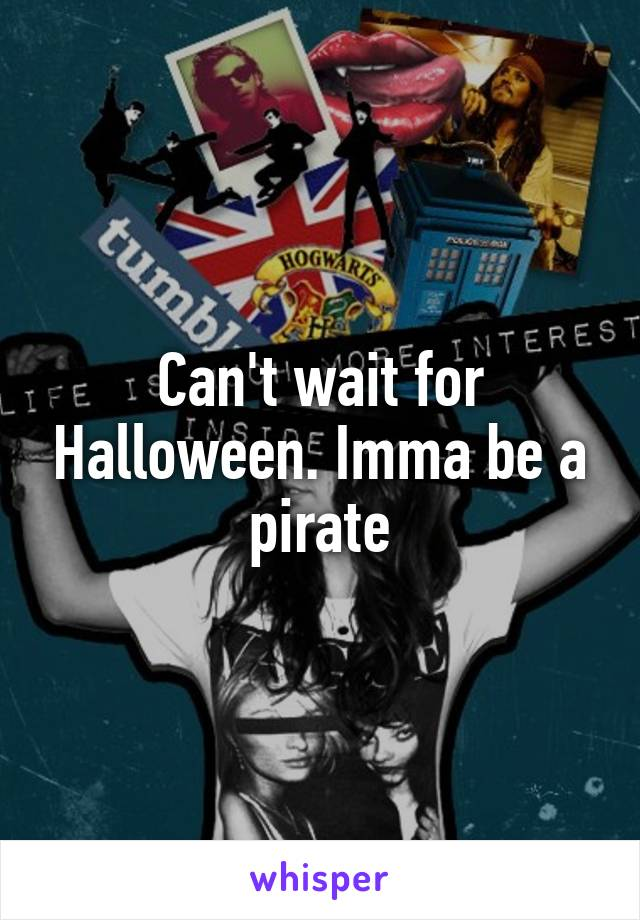 Can't wait for Halloween. Imma be a pirate