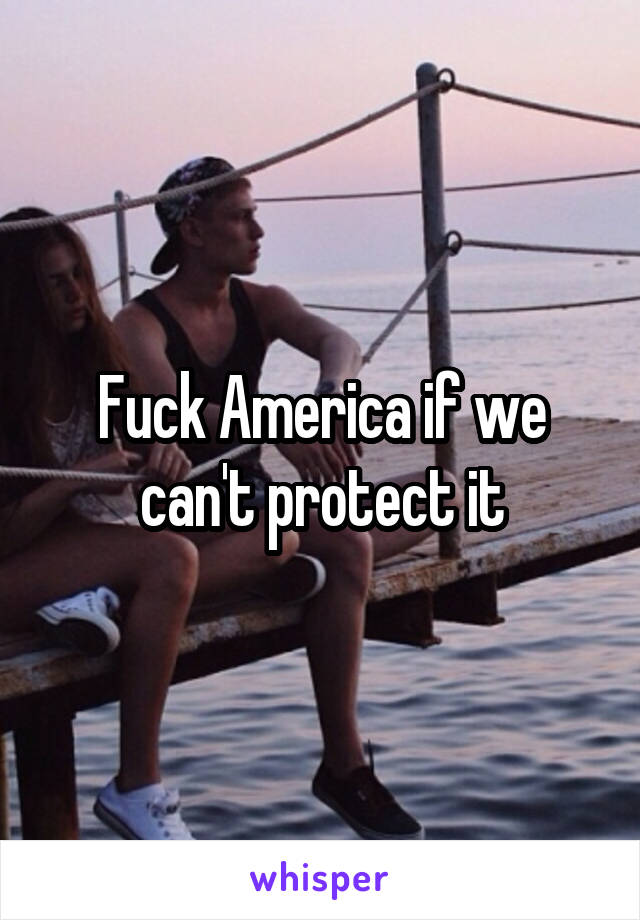 Fuck America if we can't protect it