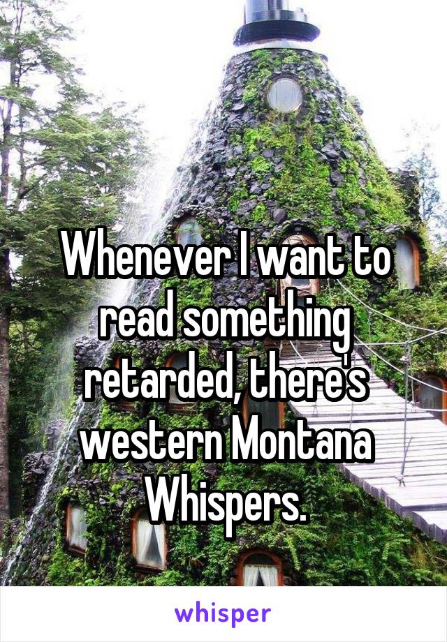 Whenever I want to read something retarded, there's western Montana Whispers.