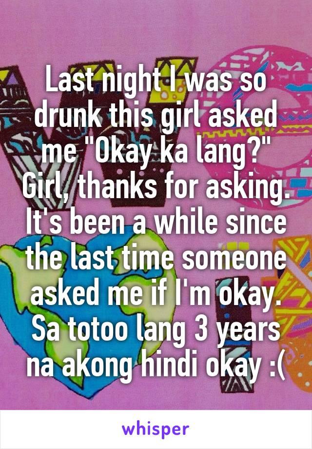 "Last night I was so drunk this girl asked me ""Okay ka lang?"" Girl, thanks for asking. It's been a while since the last time someone asked me if I'm okay. Sa totoo lang 3 years na akong hindi okay :("