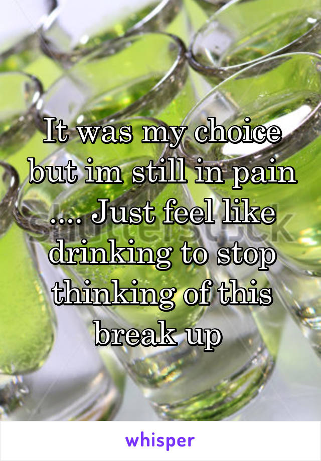 It was my choice but im still in pain .... Just feel like drinking to stop thinking of this break up