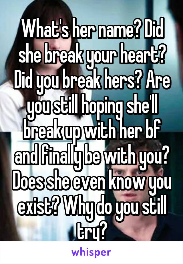 What's her name? Did she break your heart? Did you break hers? Are you still hoping she'll break up with her bf and finally be with you? Does she even know you exist? Why do you still try?