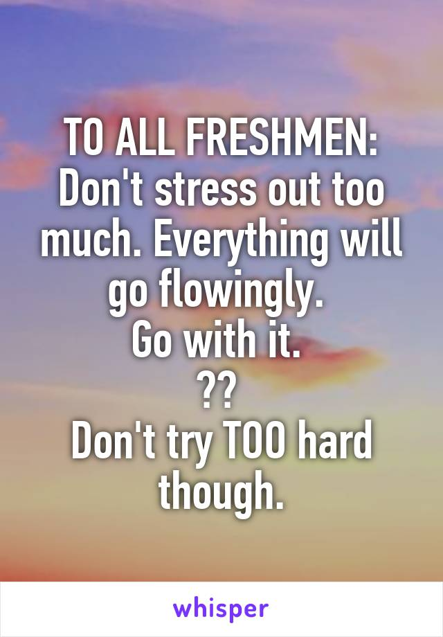 TO ALL FRESHMEN: Don't stress out too much. Everything will go flowingly.  Go with it.  😉👍  Don't try TOO hard though.