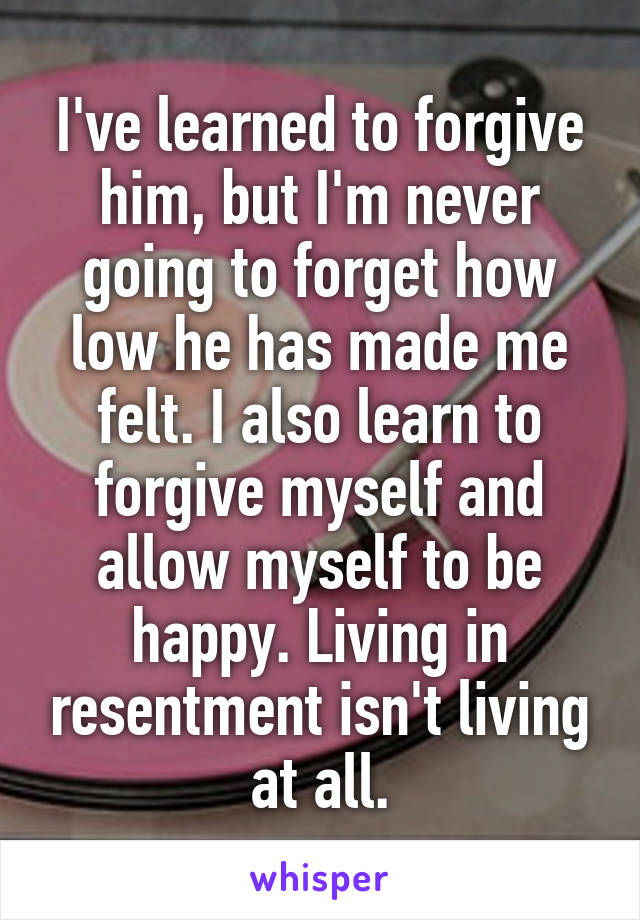I've learned to forgive him, but I'm never going to forget how low he has made me felt. I also learn to forgive myself and allow myself to be happy. Living in resentment isn't living at all.