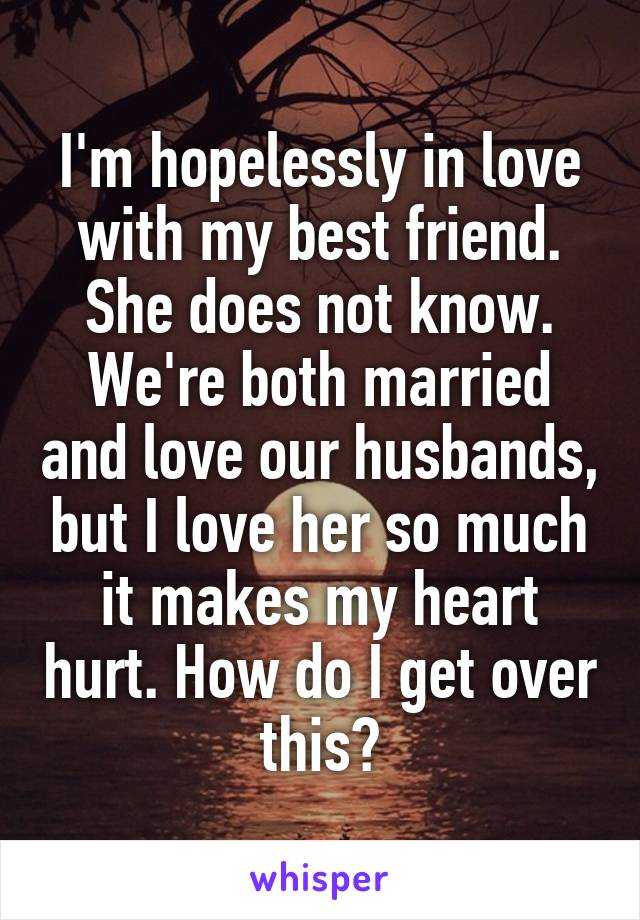 I'm hopelessly in love with my best friend. She does not know. We're both married and love our husbands, but I love her so much it makes my heart hurt. How do I get over this?
