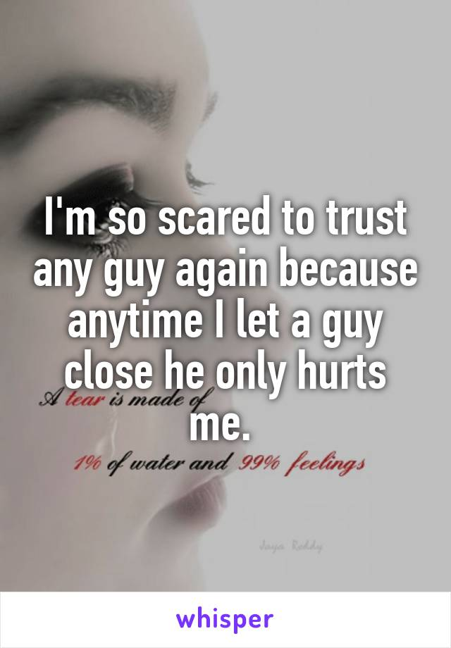 I'm so scared to trust any guy again because anytime I let a guy close he only hurts me.