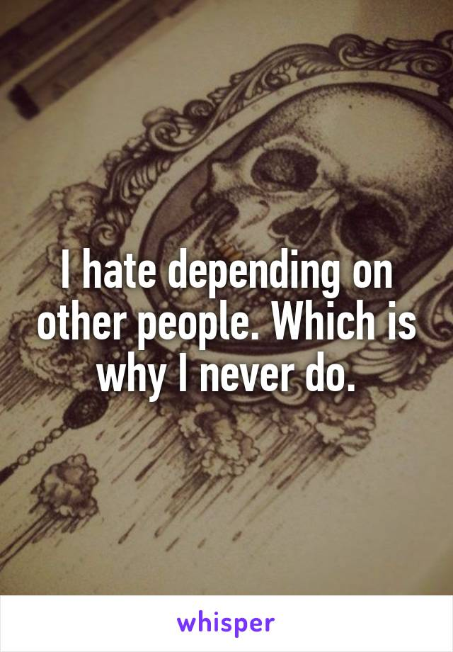 I hate depending on other people. Which is why I never do.