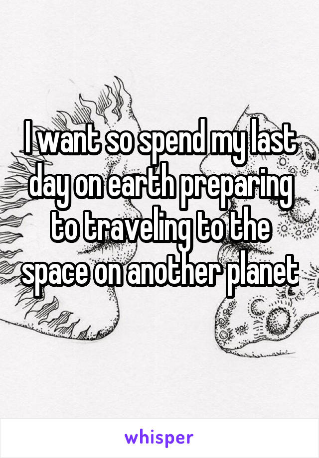 I want so spend my last day on earth preparing to traveling to the space on another planet