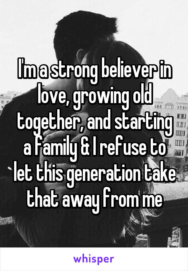 I'm a strong believer in love, growing old together, and starting a family & I refuse to let this generation take that away from me