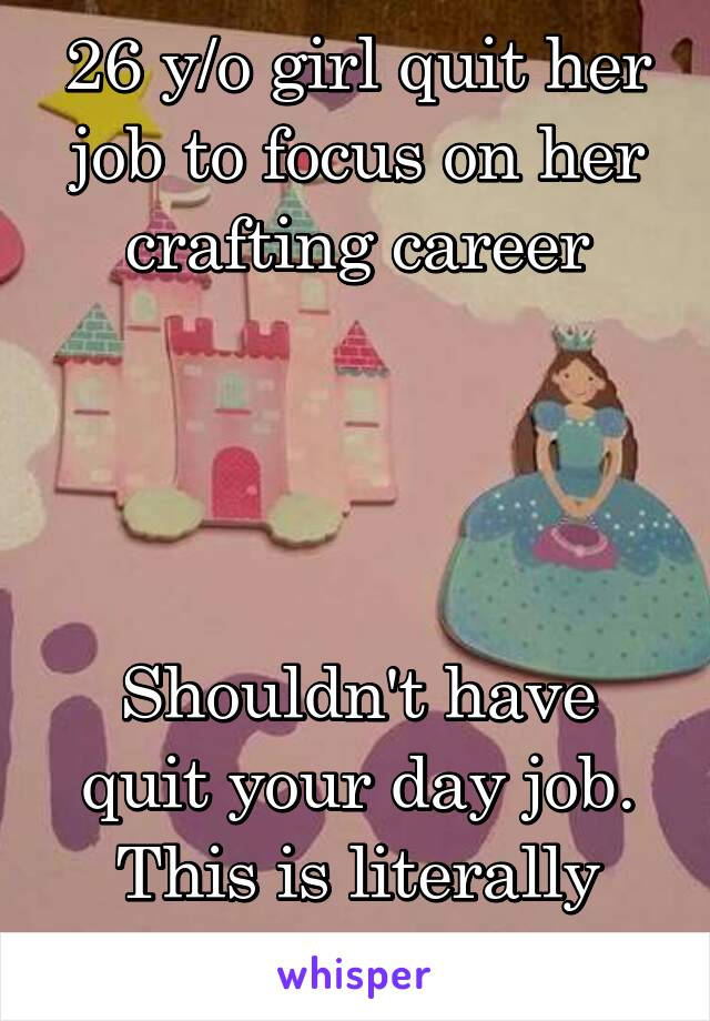 26 y/o girl quit her job to focus on her crafting career     Shouldn't have quit your day job. This is literally shit.